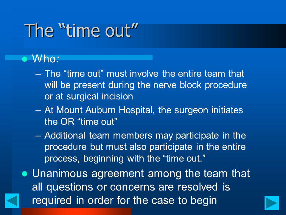 The time out Who: The time out must involve the entire team that will be present during the nerve block procedure or at surgical incision.