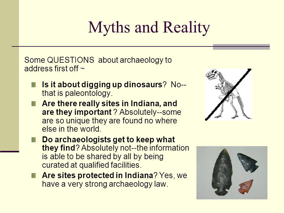 Myths and Reality Some QUESTIONS about archaeology to address first off ~ Is it about digging up dinosaurs No-- that is paleontology.