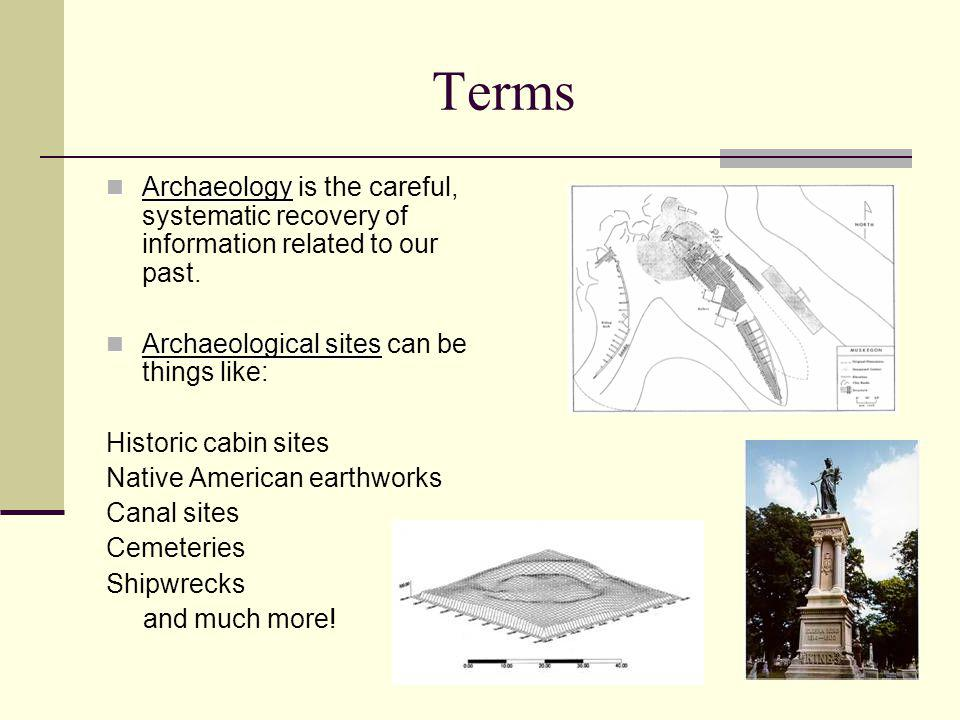 Terms Archaeology is the careful, systematic recovery of information related to our past. Archaeological sites can be things like: