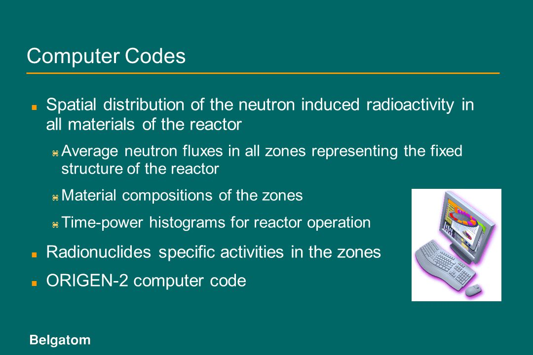Computer Codes Spatial distribution of the neutron induced radioactivity in all materials of the reactor.