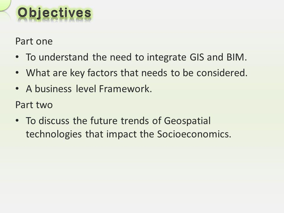 Objectives Part one To understand the need to integrate GIS and BIM.