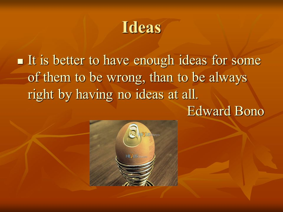 Ideas It is better to have enough ideas for some of them to be wrong, than to be always right by having no ideas at all.