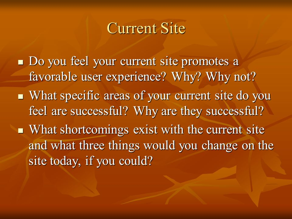 Current Site Do you feel your current site promotes a favorable user experience Why Why not