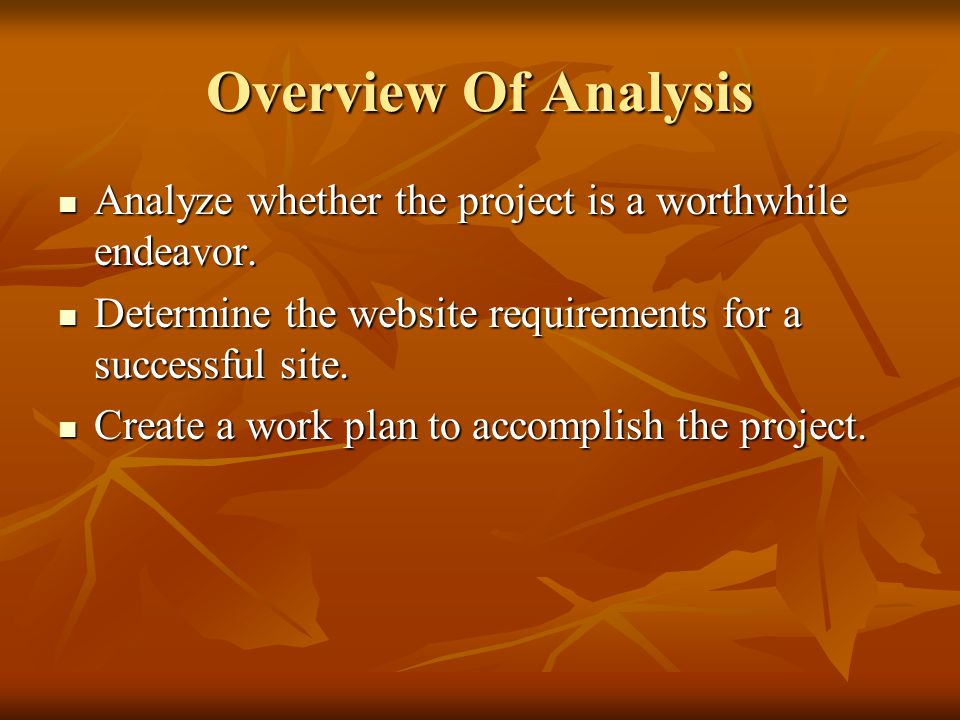 Overview Of Analysis Analyze whether the project is a worthwhile endeavor. Determine the website requirements for a successful site.