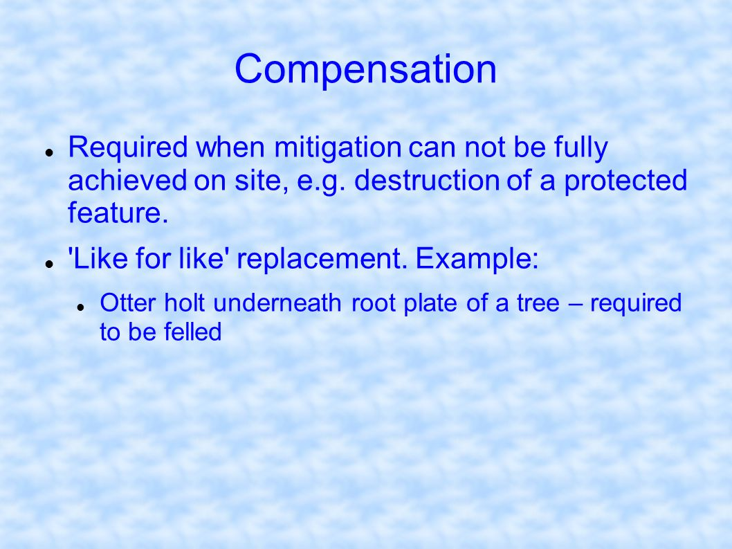 Compensation Required when mitigation can not be fully achieved on site, e.g. destruction of a protected feature.