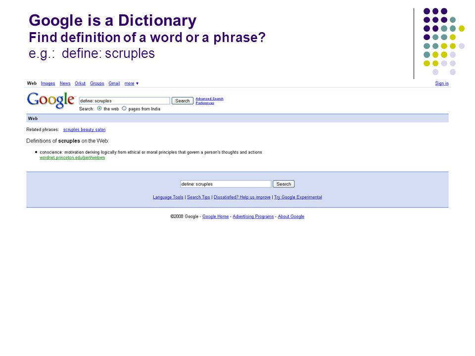 Google is a Dictionary Find definition of a word or a phrase. e. g