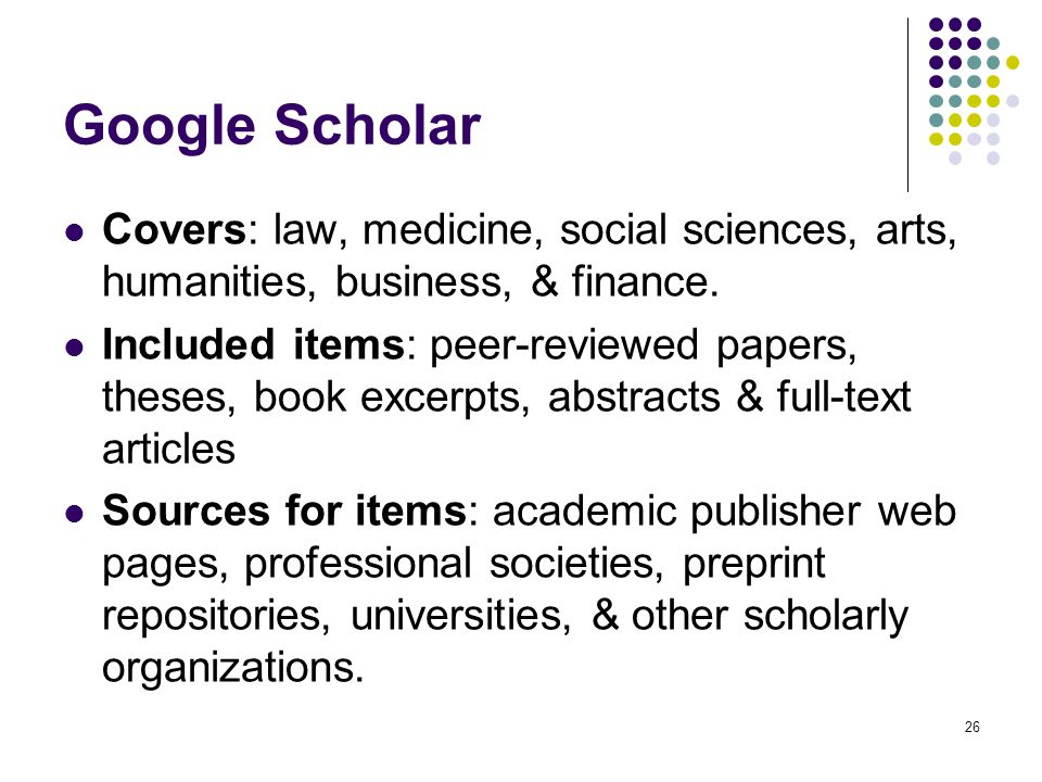 Google Scholar Covers: law, medicine, social sciences, arts, humanities, business, & finance.