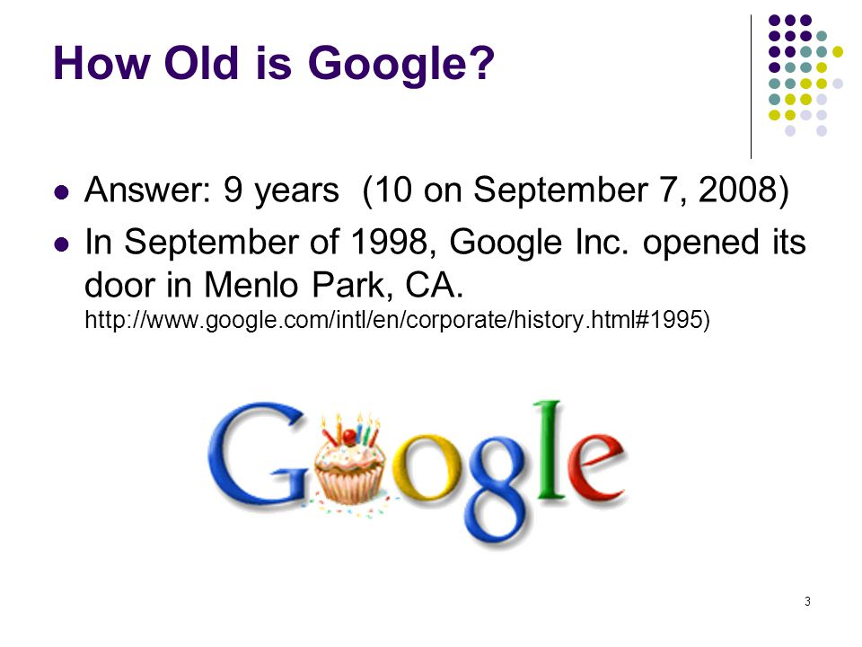 How Old is Google Answer: 9 years (10 on September 7, 2008)