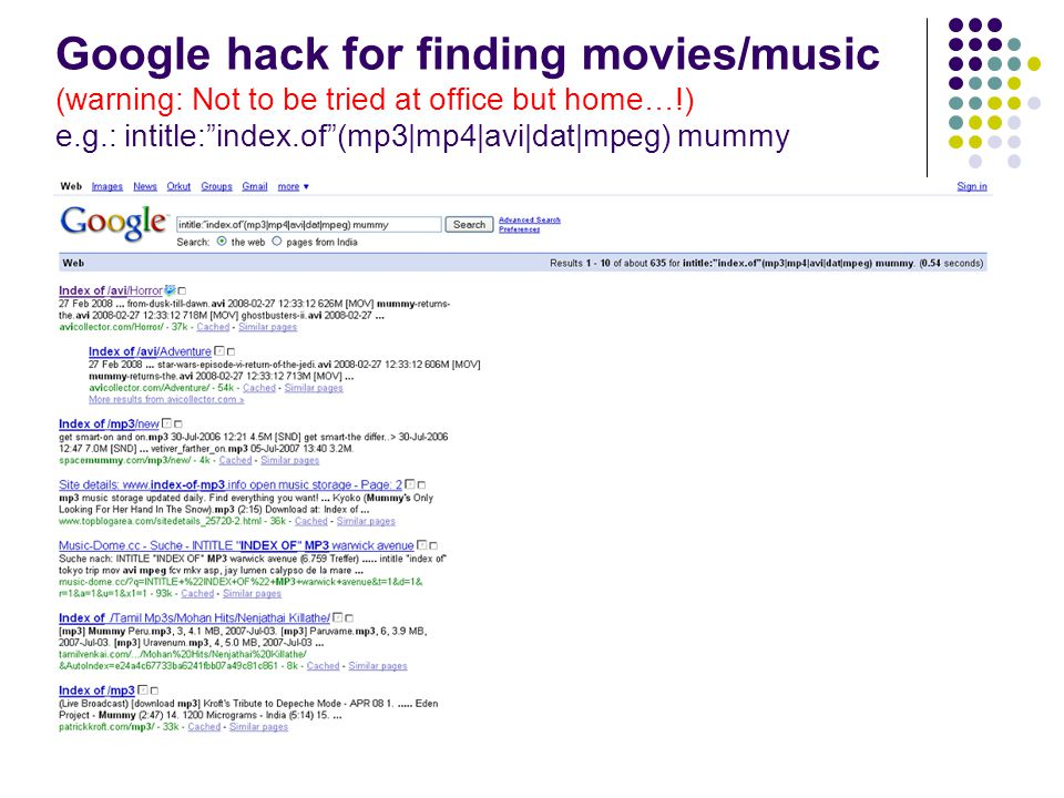 Google hack for finding movies/music (warning: Not to be tried at office but home…!) e.g.: intitle: index.of (mp3|mp4|avi|dat|mpeg) mummy