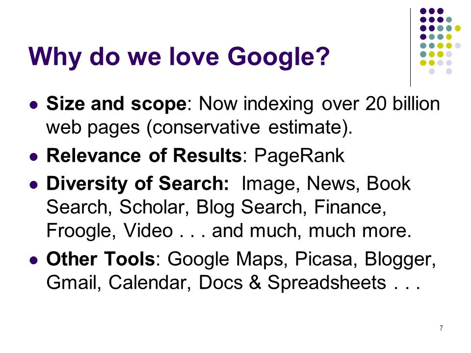 Why do we love Google Size and scope: Now indexing over 20 billion web pages (conservative estimate).