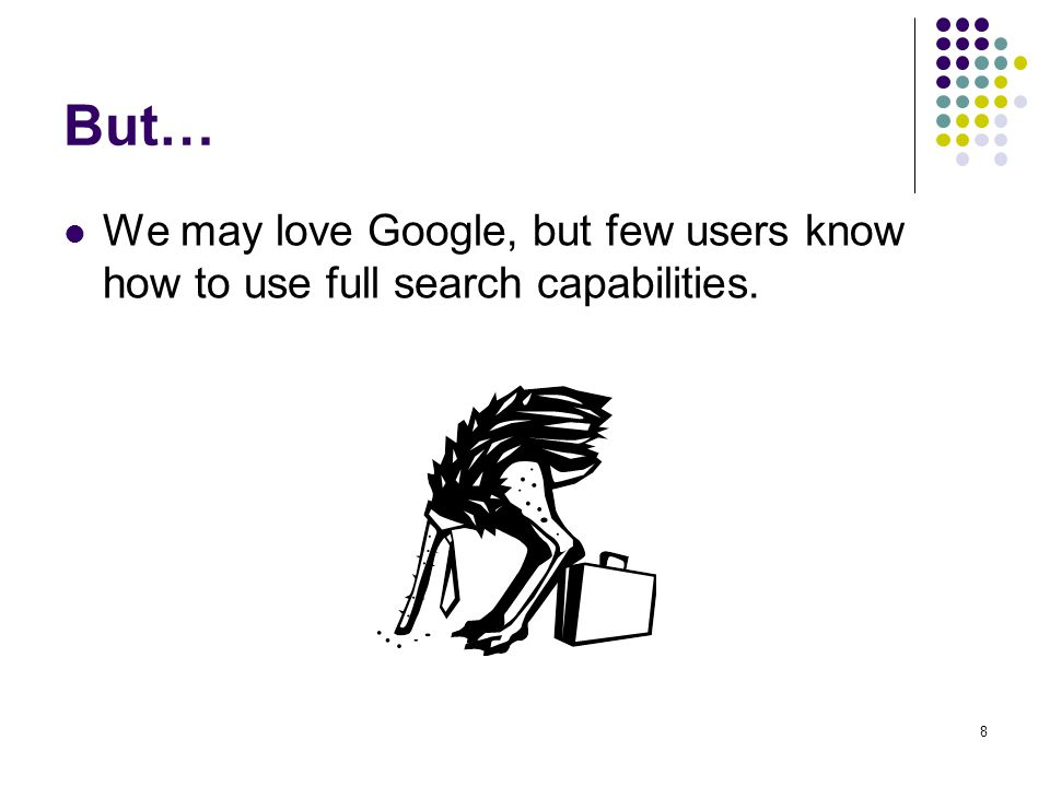 But… We may love Google, but few users know how to use full search capabilities.