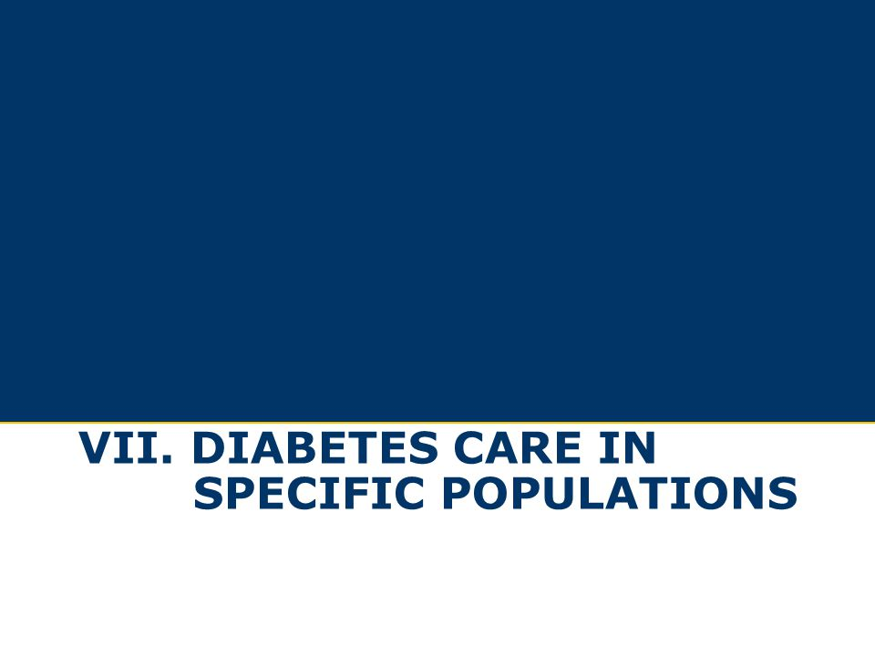 VII. diabetes care in specific populations