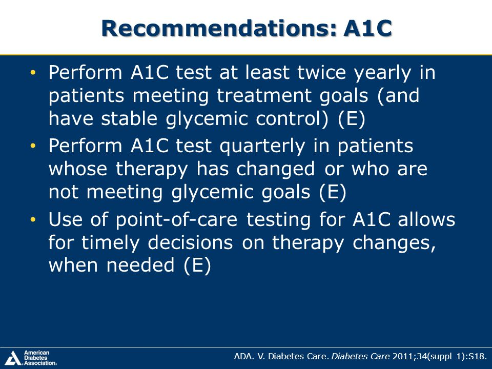 Recommendations: A1C Perform A1C test at least twice yearly in patients meeting treatment goals (and have stable glycemic control) (E)