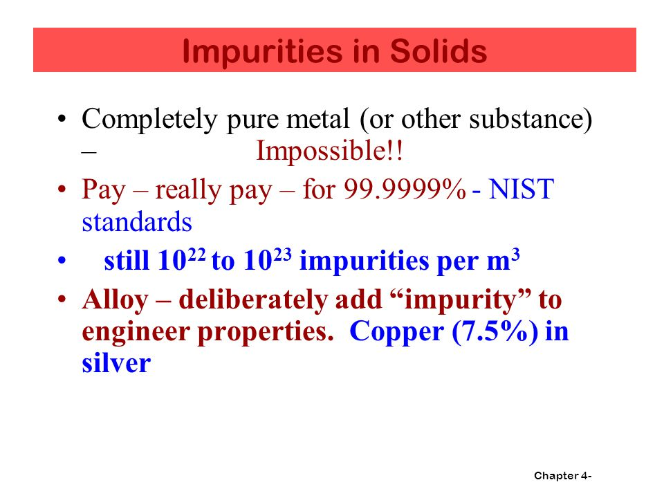 Impurities in Solids Completely pure metal (or other substance) – Impossible!! Pay – really pay – for 99.9999% - NIST standards.