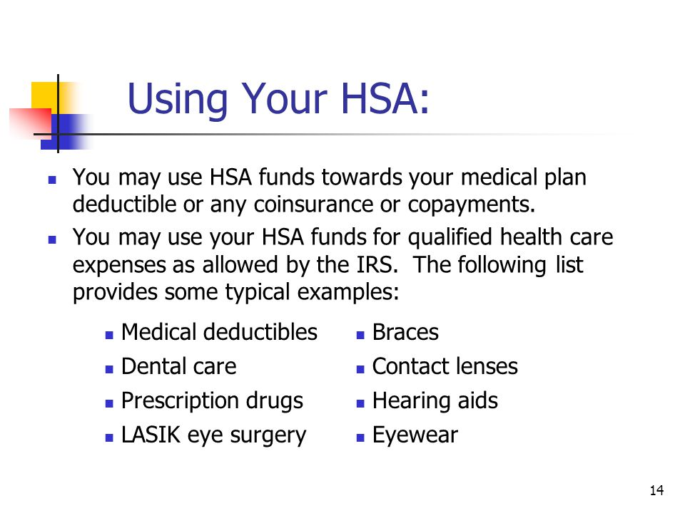 Using Your HSA: You may use HSA funds towards your medical plan deductible or any coinsurance or copayments.