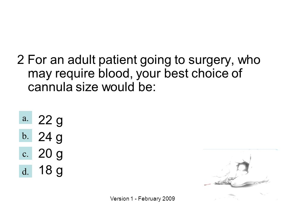 2 For an adult patient going to surgery, who may require blood, your best choice of cannula size would be: