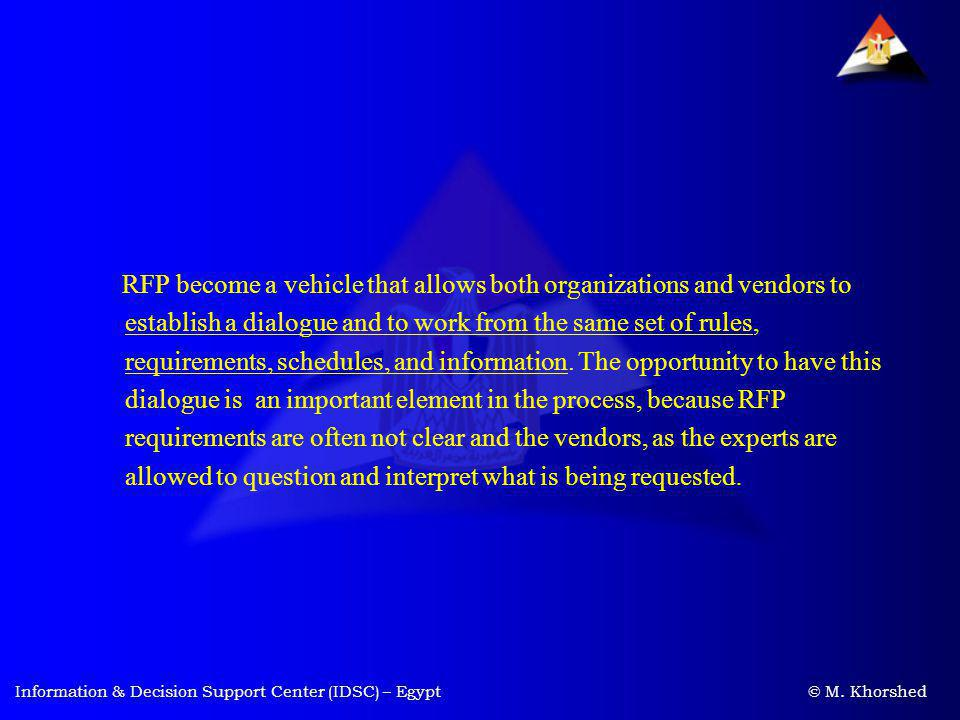 RFP become a vehicle that allows both organizations and vendors to establish a dialogue and to work from the same set of rules, requirements, schedules, and information. The opportunity to have this dialogue is an important element in the process, because RFP requirements are often not clear and the vendors, as the experts are allowed to question and interpret what is being requested.