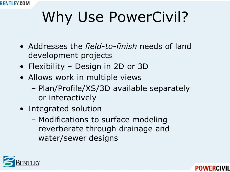 Why Use PowerCivil Addresses the field-to-finish needs of land development projects. Flexibility – Design in 2D or 3D.