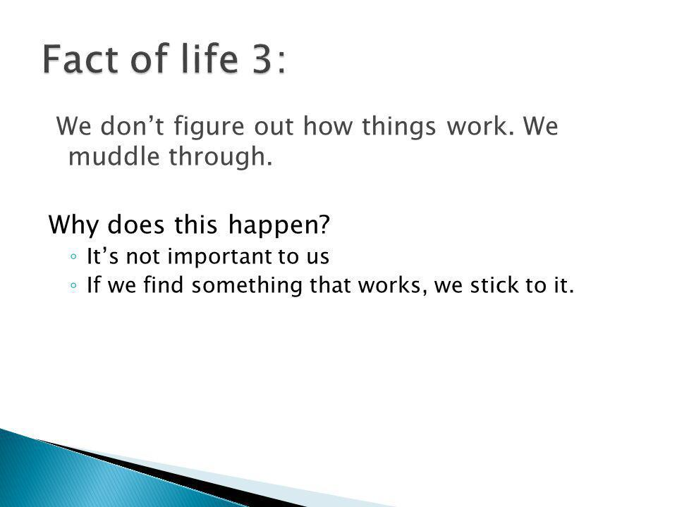 Fact of life 3: We don't figure out how things work. We muddle through. Why does this happen It's not important to us.