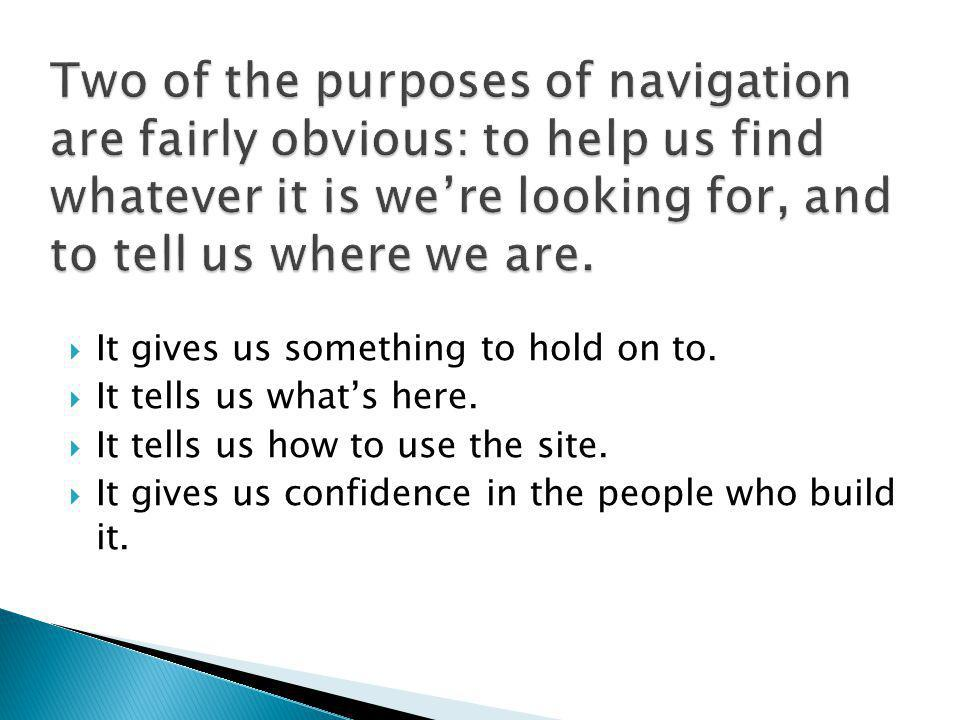 Two of the purposes of navigation are fairly obvious: to help us find whatever it is we're looking for, and to tell us where we are.