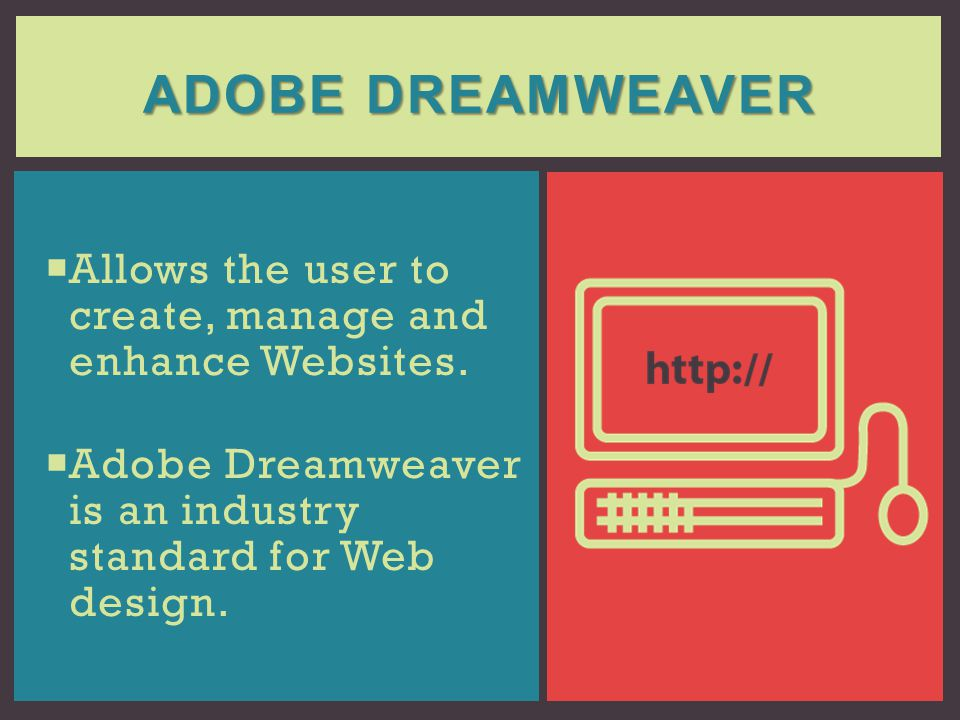 Adobe Dreamweaver Allows the user to create, manage and enhance Websites. Adobe Dreamweaver is an industry standard for Web design.