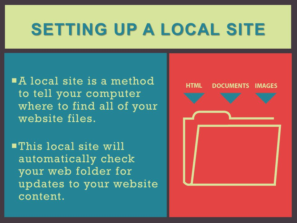 Setting up a local site A local site is a method to tell your computer where to find all of your website files.