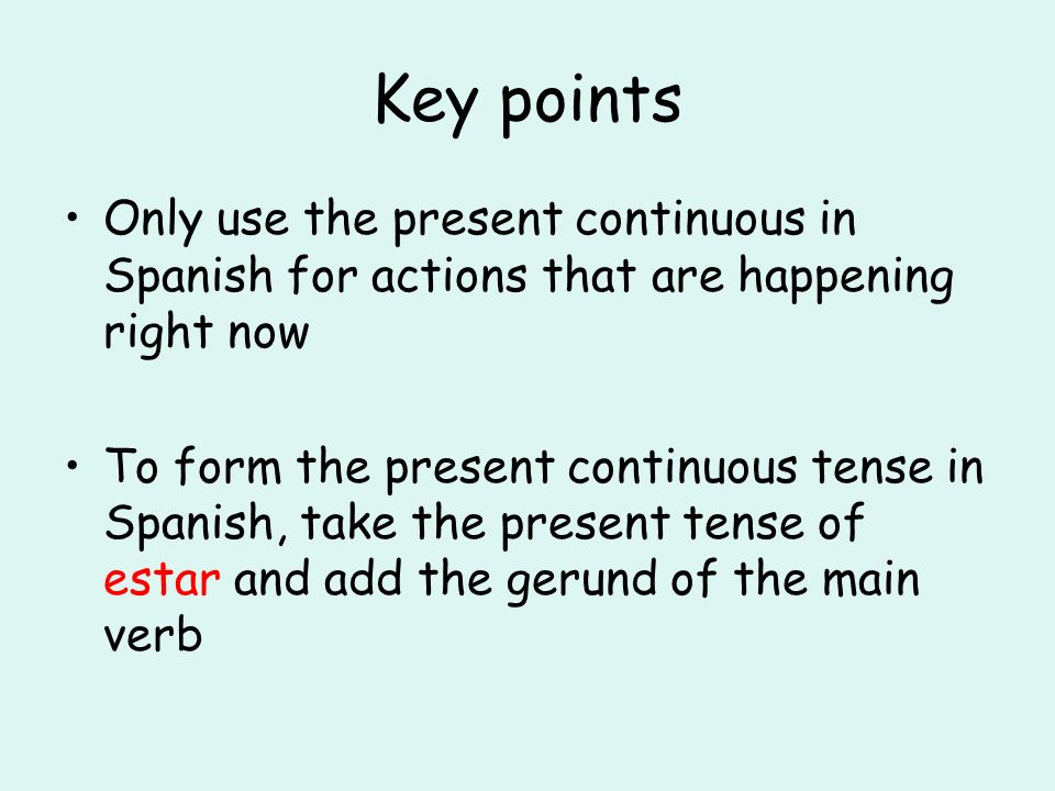 Key pointsOnly use the present continuous in Spanish for actions that are happening right now.