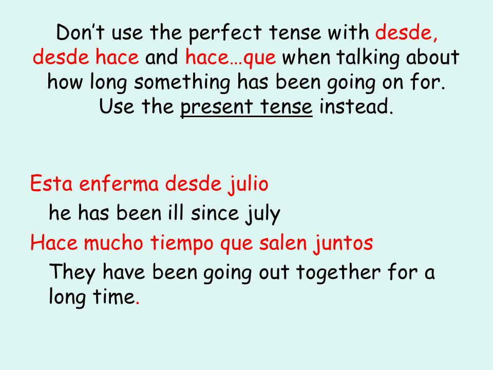 Don't use the perfect tense with desde, desde hace and hace…que when talking about how long something has been going on for. Use the present tense instead.