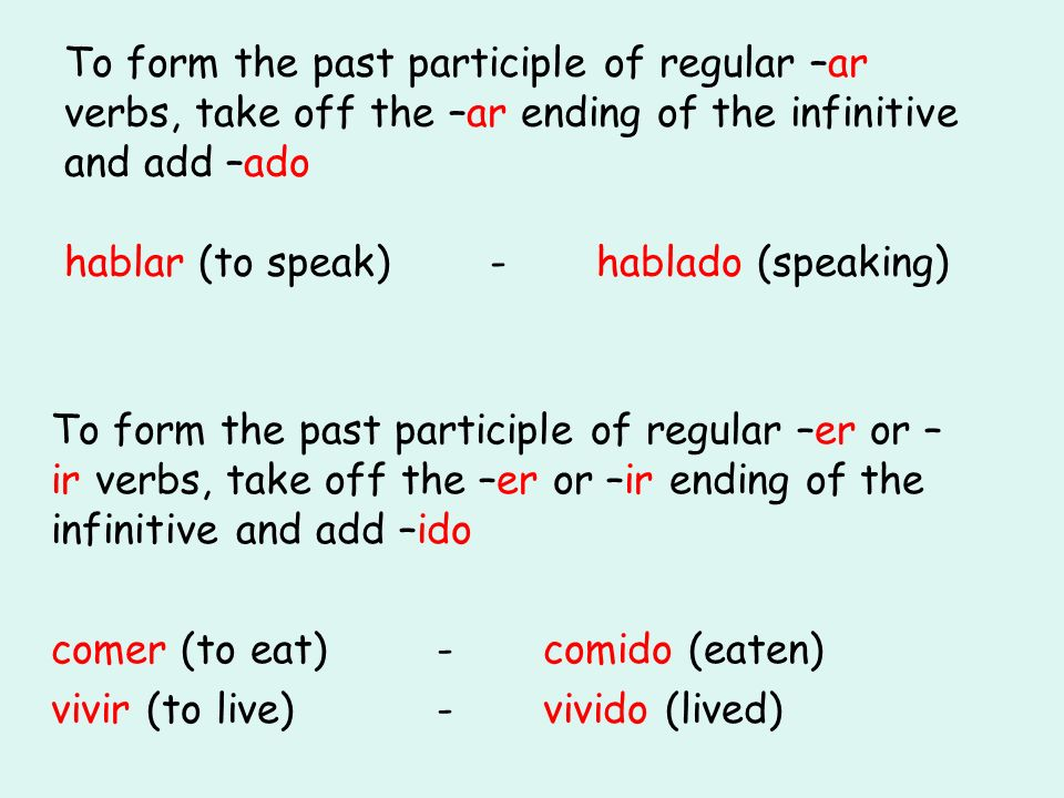 To form the past participle of regular –ar verbs, take off the –ar ending of the infinitive and add –ado hablar (to speak) - hablado (speaking)
