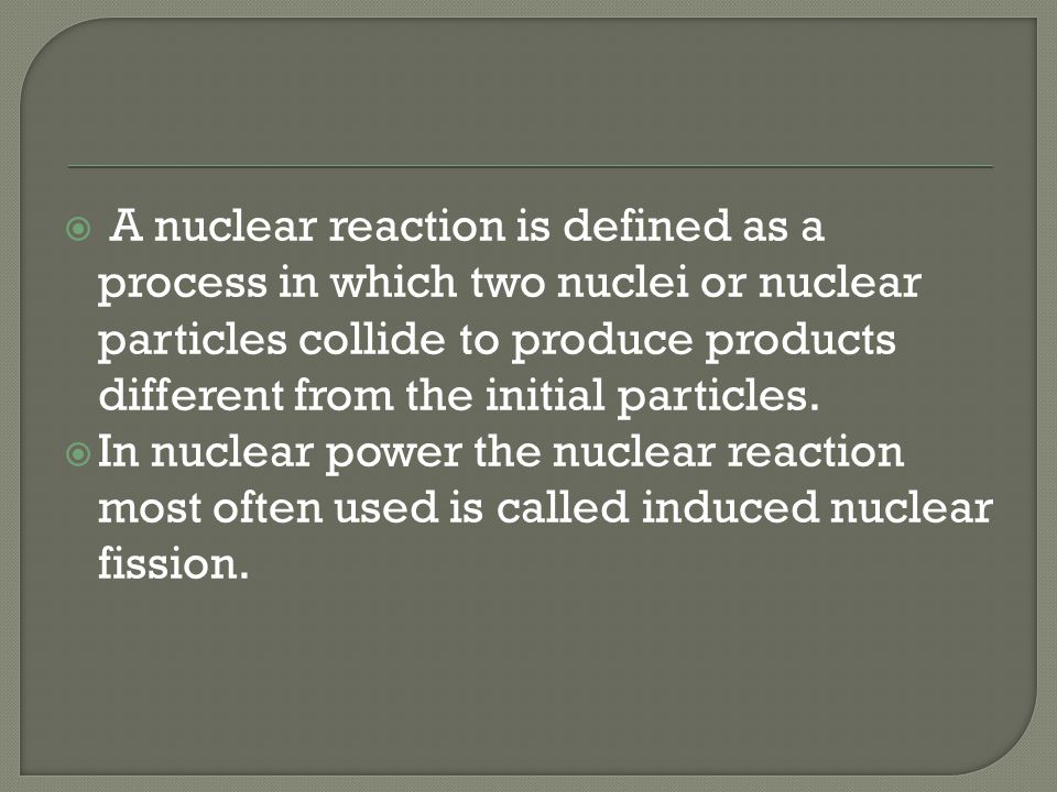 A nuclear reaction is defined as a process in which two nuclei or nuclear particles collide to produce products different from the initial particles.