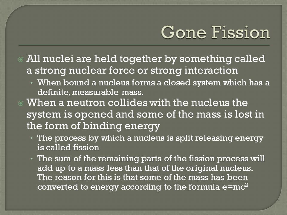 Gone Fission All nuclei are held together by something called a strong nuclear force or strong interaction.