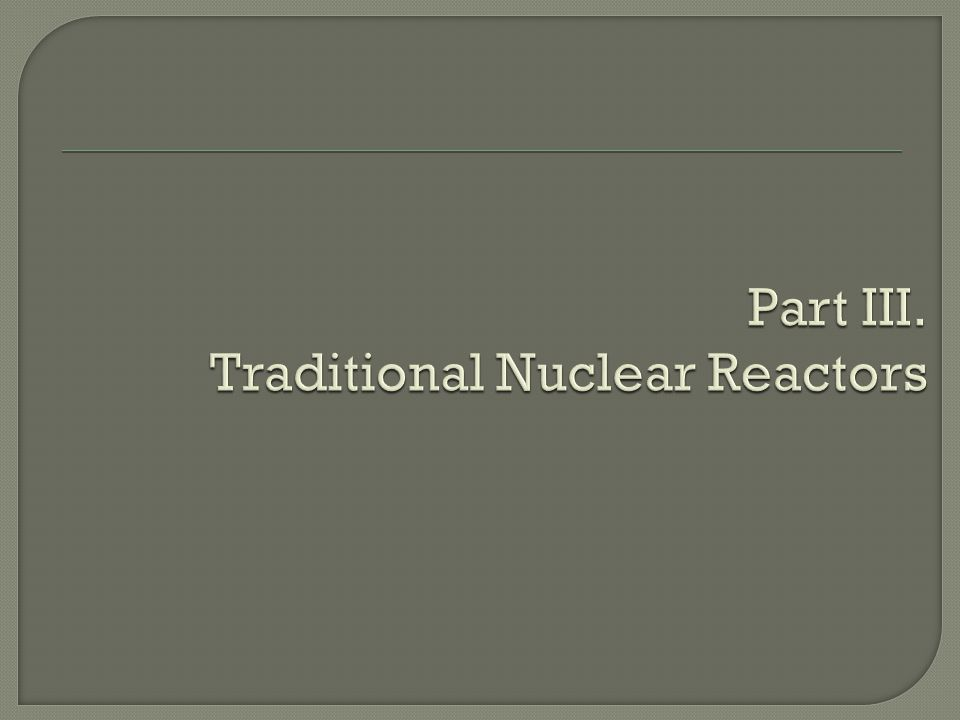 Part III. Traditional Nuclear Reactors