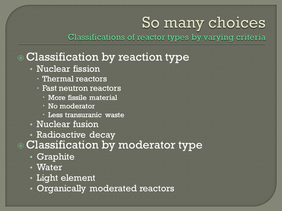 So many choices Classifications of reactor types by varying criteria