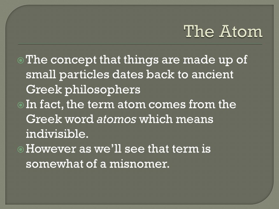 The Atom The concept that things are made up of small particles dates back to ancient Greek philosophers.