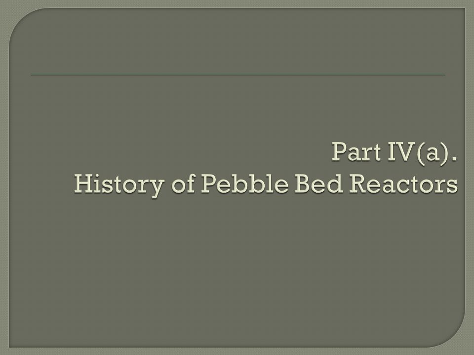 Part IV(a). History of Pebble Bed Reactors