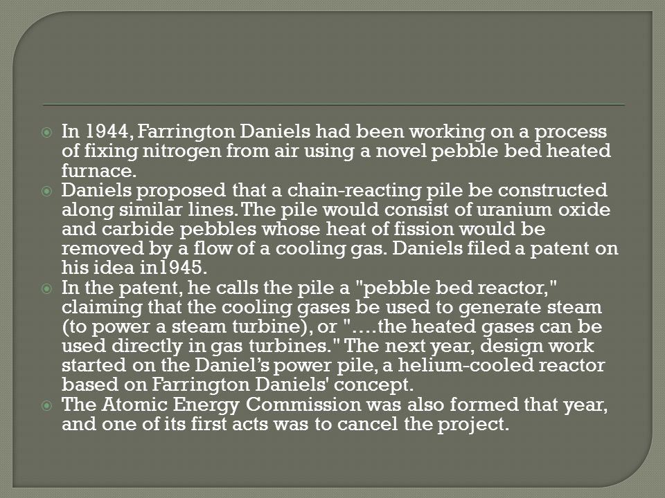 In 1944, Farrington Daniels had been working on a process of fixing nitrogen from air using a novel pebble bed heated furnace.