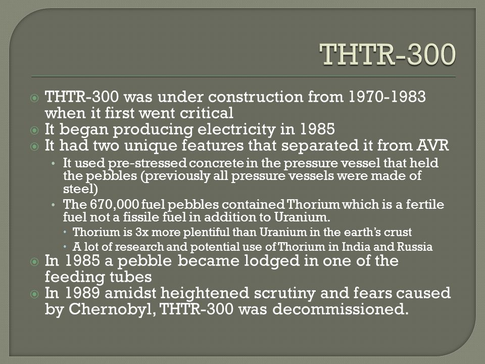 THTR-300 THTR-300 was under construction from 1970-1983 when it first went critical. It began producing electricity in 1985.