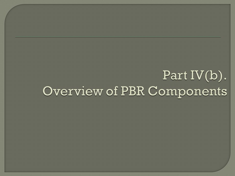 Part IV(b). Overview of PBR Components