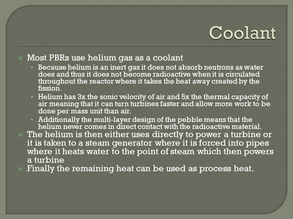 Coolant Most PBRs use helium gas as a coolant