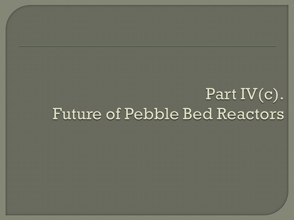 Part IV(c). Future of Pebble Bed Reactors