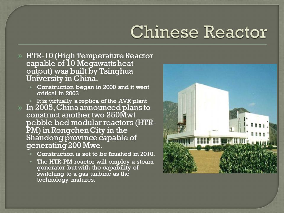 Chinese Reactor HTR-10 (High Temperature Reactor capable of 10 Megawatts heat output) was built by Tsinghua University in China.