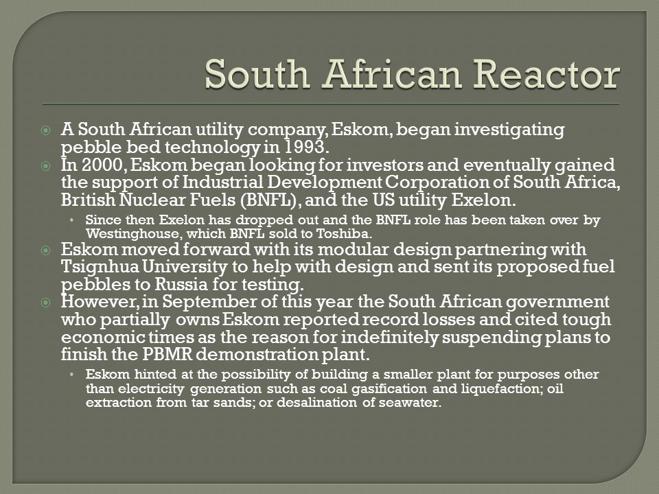 South African Reactor A South African utility company, Eskom, began investigating pebble bed technology in 1993.