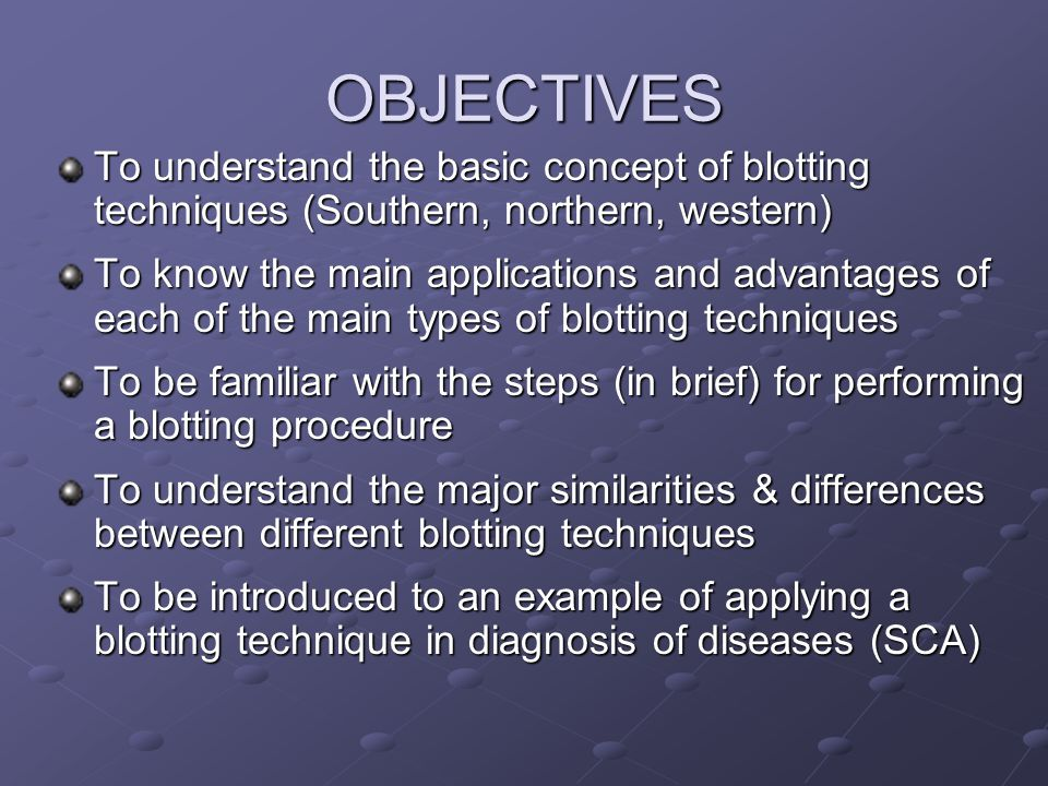 OBJECTIVES To understand the basic concept of blotting techniques (Southern, northern, western)