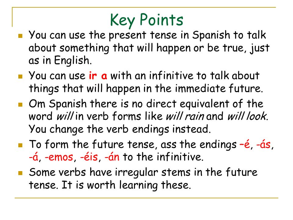 Key Points You can use the present tense in Spanish to talk about something that will happen or be true, just as in English.
