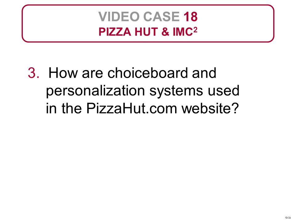 VIDEO CASE 18 PIZZA HUT & IMC2. 3. How are choiceboard and personalization systems used in the PizzaHut.com website