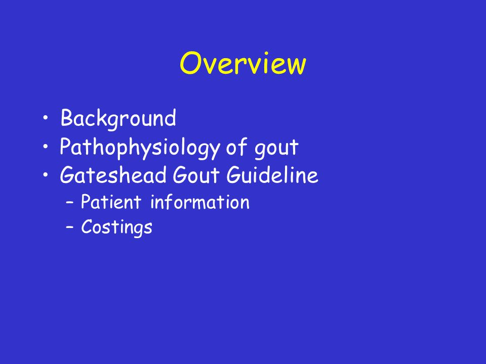 Overview Background Pathophysiology of gout Gateshead Gout Guideline