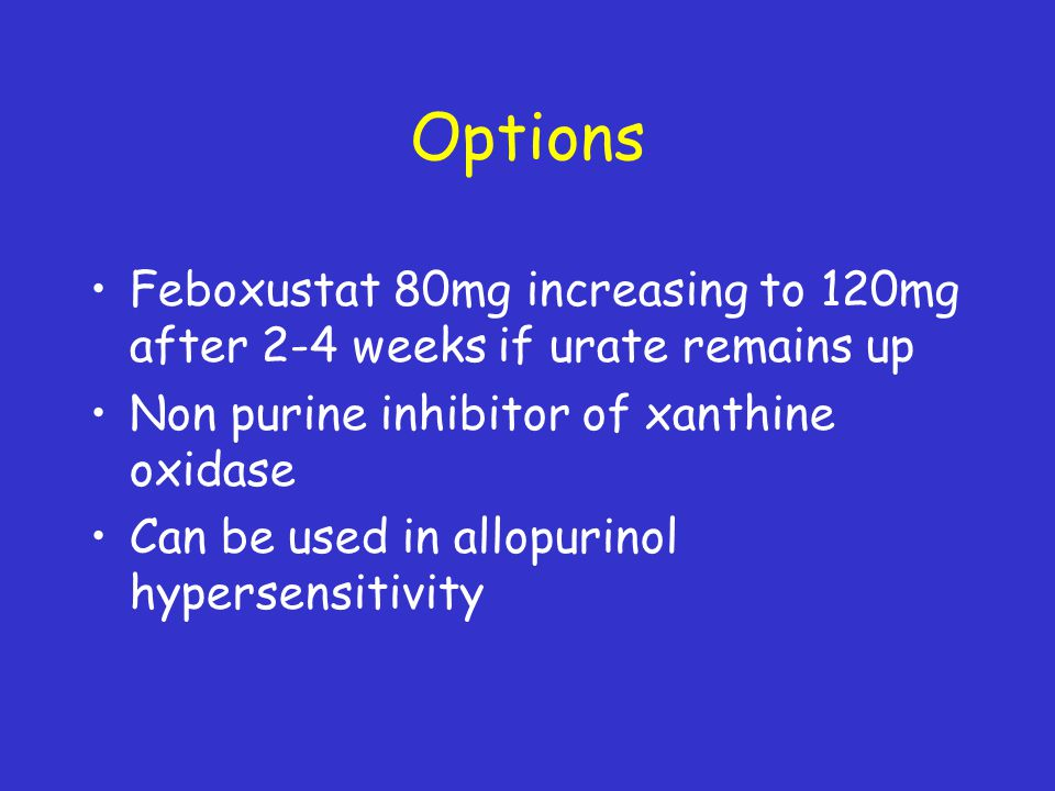 Options Feboxustat 80mg increasing to 120mg after 2-4 weeks if urate remains up. Non purine inhibitor of xanthine oxidase.
