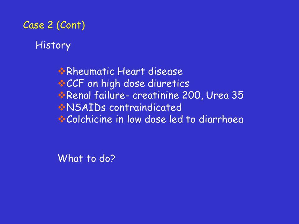 Case 2 (Cont) History. Rheumatic Heart disease. CCF on high dose diuretics. Renal failure- creatinine 200, Urea 35.