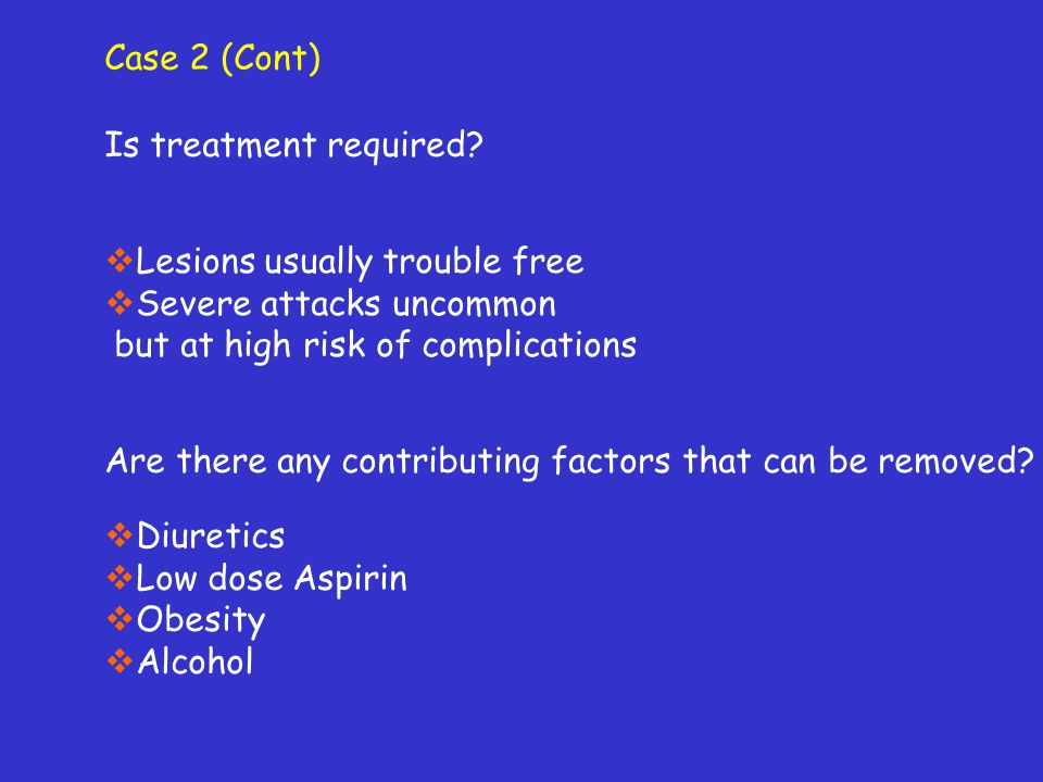 Case 2 (Cont) Is treatment required Lesions usually trouble free. Severe attacks uncommon. but at high risk of complications.