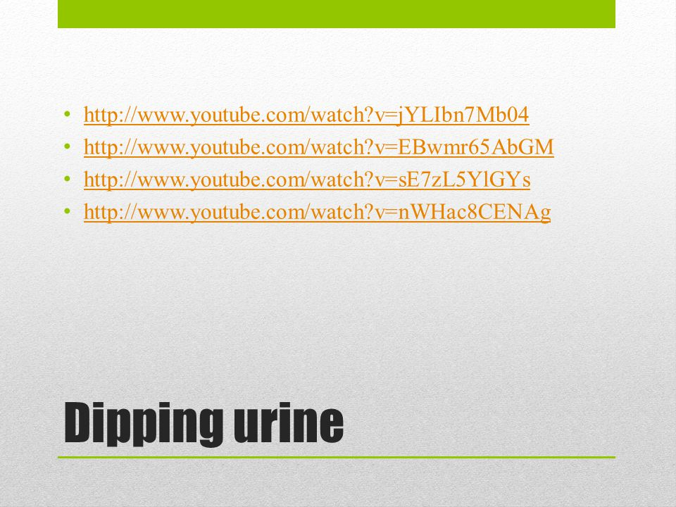 Dipping urine http://www.youtube.com/watch v=jYLIbn7Mb04